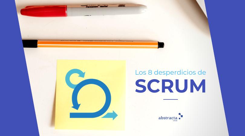 Los 8 desperdicios de la metodología scrum: administración ágil de proyectos en el proceso de desarrollo de software - Abstracta Chile