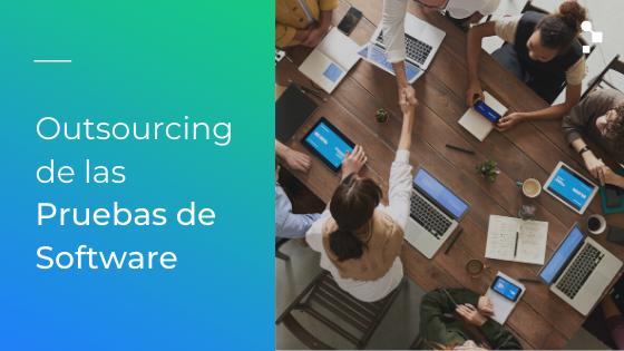 Outsourcing de las Pruebas de Software: ¿Cómo funciona?
