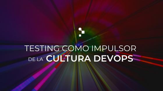 El Testing como impulsor del cambio hacia una Cultura DevOps