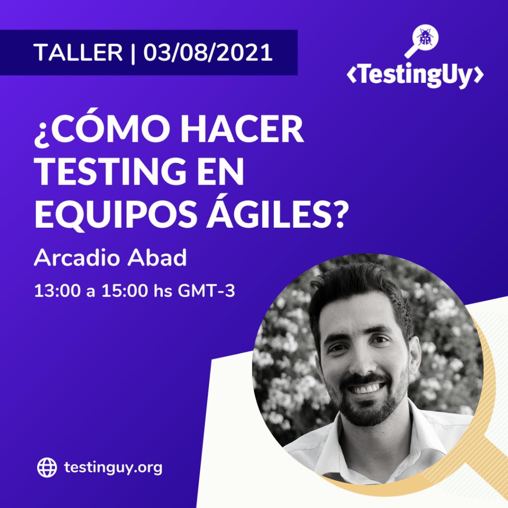 Taller: ¿Cómo hacer testing en equipos ágiles? - Arcadio Abad en TestingUy 2021