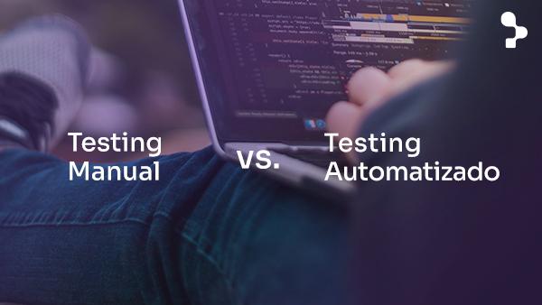 Testing Manual vs. Automatizado: ¿cuál es mejor y cuándo implementarlo?